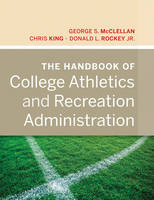The Handbook of College Athletics and Recreation Administration by George S. McClellan, Chris King, Donald L. Rockey