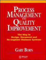 Process Management, Quality Improvement The Way to Design Document and Re-engineering Business Systems by Gary Born