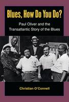 Blues, How Do You Do? Paul Oliver and the Transatlantic Story of the Blues by Christian O'Connell