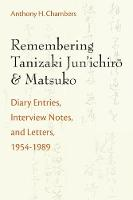 Remembering Tanizaki Jun'ichiro and Matsuko Diary Entries, Interview Notes, and Letters, 1954-1989 by Anthony Chambers
