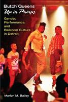 Butch Queens Up in Pumps Gender, Performance and Ballroom Culture in Detroit by Marlon M. Bailey