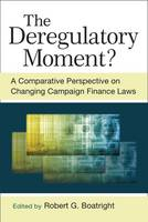The Deregulatory Moment? A Comparative Perspective on Chnaging Campaign Finance Laws by Robert G. Boatright