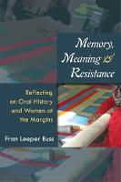 Memory, Meaning, and Resistance Reflecting on Oral History and Women at the Margins by Fran Leeper Buss