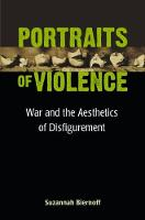 Portraits of Violence War and the Aesthetics of Disfigurement by Suzannah Biernoff