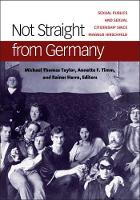 Not Straight from Germany Sexual Publics and Sexual Citizenship Since Magnus Hirschfeld by Michael Thomas Taylor