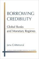 Borrowing Credibility Global Banks and Monetary Regimes by Jana Grittersova