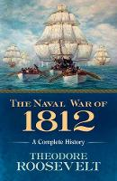 The Naval War of 1812 A Complete History by Theodore Roosevelt