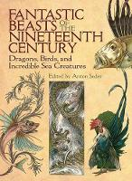 Fantastic Beasts of the Nineteenth Century Dragons, Birds, and Incredible Sea Creatures by Anton Seder