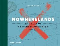 Nowherelands An Atlas of Vanished Countries by Bjorn Berge