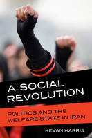 A Social Revolution Politics and the Welfare State in Iran by Kevan Harris