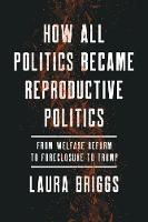 How All Politics Became Reproductive Politics From Welfare Reform to Foreclosure to Trump by Laura Briggs