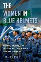The Women in Blue Helmets Gender, Policing, and the UN's First All-Female Peacekeeping Unit by Lesley J. Pruitt