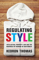 Regulating Style Intellectual Property Law and the Business of Fashion in Guatemala by Kedron Thomas