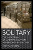 Solitary The Inside Story of Supermax Isolation and How We Can Abolish It by Terry A. Kupers