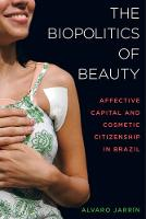 The Biopolitics of Beauty Cosmetic Citizenship and Affective Capital in Brazil by Alvaro Jarrin