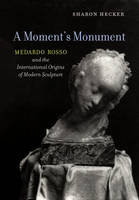 A Moment's Monument Medardo Rosso and the International Origins of Modern Sculpture by Sharon Hecker
