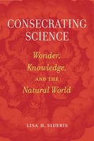Consecrating Science Wonder, Knowledge, and the Natural World by Lisa H. Sideris