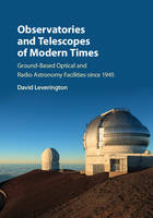 Observatories and Telescopes of Modern Times Ground-Based Optical and Radio Astronomy Facilities since 1945 by David Leverington