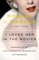 I Loved Her in the Movies Memories of Hollywood's Legendary Actresses by Robert Wagner, Scott Eyman