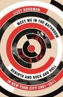 Meet Me in the Bathroom Rebirth and Rock and Roll in New York City 2001-2011 by Lizzy Goodman