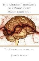 The Random Thoughts of a Philosophy Major Drop-Out The Philosophy of My Life by Jamai Wray