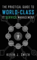 The Practical Guide to World-Class IT Service Management by Kevin J Smith