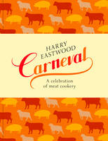 Carneval A Celebration of Meat Cookery in 100 Stunning Recipes by Harry Eastwood