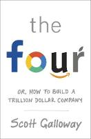 The Four Or, how to build a trillion dollar company by Scott Galloway