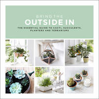 Bring The Outside In The Essential Guide to Cacti, Succulents, Planters and Terrariums by Val Bradley