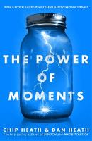 The Power of Moments Why Certain Experiences Have Extraordinary Impact by Chip Heath, Dan Heath
