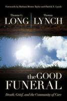 The Good Funeral Death, Grief, and the Community of Care by Thomas G. Long, Thomas Lynch