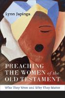 Preaching the Women of the Old Testament Who They Were and Why They Matter by Lynn Japinga