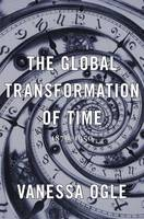 The Global Transformation of Time 1870-1950 by Vanessa Ogle
