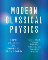 Modern Classical Physics Optics, Fluids, Plasmas, Elasticity, Relativity, and Statistical Physics by Kip S. Thorne, Roger D. Blandford