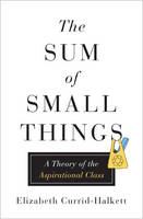 The Sum of Small Things A Theory of the Aspirational Class by Elizabeth Currid-Halkett