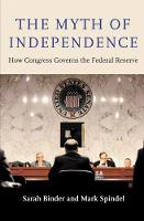The Myth of Independence How Congress Governs the Federal Reserve by Sarah A. Binder, Mark Spindel