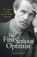 The First Serious Optimist A. C. Pigou and the Birth of Welfare Economics by Ian Kumekawa