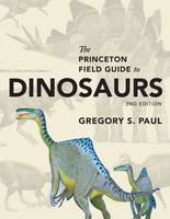 The Princeton Field Guide to Dinosaurs Second Edition by Gregory S. Paul