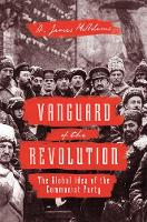 Vanguard of the Revolution The Global Idea of the Communist Party by A. James McAdams