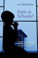 Faith in Schools? Autonomy, Citizenship, and Religious Education in the Liberal State by Ian MacMullen