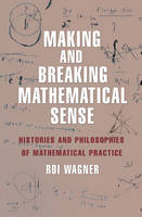 Making and Breaking Mathematical Sense Histories and Philosophies of Mathematical Practice by Roi Wagner