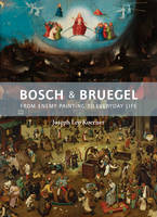 Bosch and Bruegel From Enemy Painting to Everyday Life by Joseph Leo Koerner