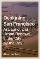 Designing San Francisco Art, Land, and Urban Renewal in the City by the Bay by Alison Isenberg