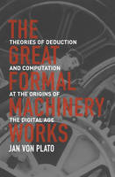 The Great Formal Machinery Works Theories of Deduction and Computation at the Origins of the Digital Age by Jan von Plato