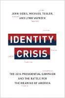 Identity Crisis The 2016 Presidential Campaign and the Battle for the Meaning of America by John Sides, Michael Tesler, Lynn Vavreck