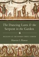 The Dancing Lares and the Serpent in the Garden Religion at the Roman Street Corner by Harriet I. Flower
