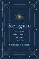 Religion What It Is, How It Works, and Why It Matters by Christian Smith