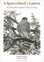 A Sparrowhawk's Lament How British Breeding Birds of Prey Are Faring by David Cobham, Bruce Pearson, Chris Packham