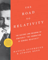 The Road to Relativity The History and Meaning of Einstein's The Foundation of General Relativity , Featuring the Original Manuscript of Einstein's Masterpiece by Hanoch Gutfreund, Jurgen Renn, John Stachel