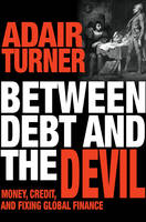 Between Debt and the Devil Money, Credit, and Fixing Global Finance by Adair Turner, Adair Turner